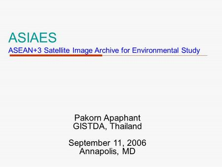 ASIAES ASEAN+3 Satellite Image Archive for Environmental Study Pakorn Apaphant GISTDA, Thailand September 11, 2006 Annapolis, MD.