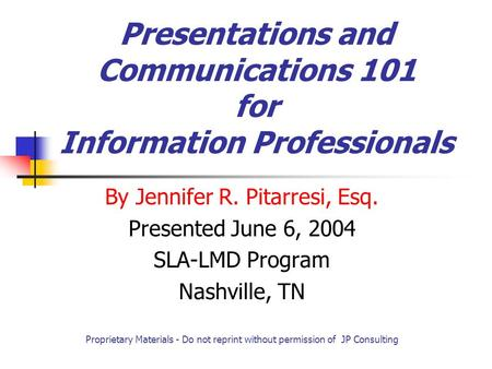 Presentations and Communications 101 for Information Professionals By Jennifer R. Pitarresi, Esq. Presented June 6, 2004 SLA-LMD Program Nashville, TN.
