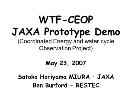 WTF-CEOP JAXA Prototype Demo (Coordinated Energy and water cycle Observation Project) May 23, 2007 Satoko Horiyama MIURA – JAXA Ben Burford - RESTEC.
