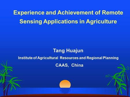 Experience and Achievement of Remote Sensing Applications in Agriculture Tang Huajun Institute of Agricultural Resources and Regional Planning CAAS, China.