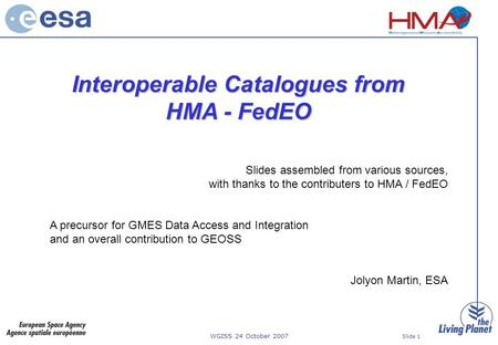 WGISS 24 October 2007 Slide 1 Interoperable Catalogues from HMA - FedEO Slides assembled from various sources, with thanks to the contributers to HMA /