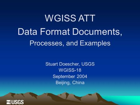 WGISS ATT Data Format Documents, Processes, and Examples Stuart Doescher, USGS WGISS-18 September 2004 Beijing, China.