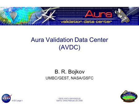 AVDC page 1 CEOS WGCV-28/WGISS-25 SanYa, China, February 29, 2008 1 Aura Validation Data Center (AVDC) B. R. Bojkov UMBC/GEST, NASA/GSFC.
