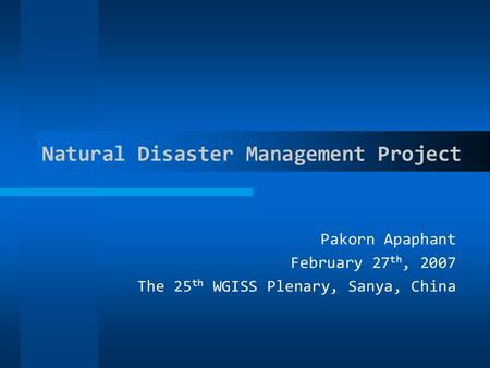 Natural Disaster Management Project Pakorn Apaphant February 27 th, 2007 The 25 th WGISS Plenary, Sanya, China.