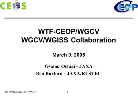 CEOS/WGISS, Cordoba, March 7-11, 2005 1 WTF-CEOP/WGCV WGCV/WGISS Collaboration March 9, 2005 Osamu Ochiai - JAXA Ben Burford - JAXA/RESTEC.