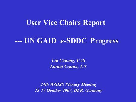 User Vice Chairs Report --- UN GAID e-SDDC Progress Liu Chuang, CAS Lorant Czaran, UN 24th WGISS Plenary Meeting 15-19 October 2007, DLR, Germany.