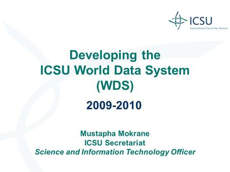 Developing the ICSU World Data System (WDS) 2009-2010 Mustapha Mokrane ICSU Secretariat Science and Information Technology Officer.