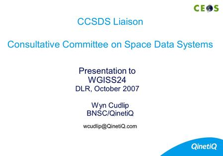 Wyn Cudlip BNSC/QinetiQ Presentation to WGISS24 DLR, October 2007 CCSDS Liaison Consultative Committee on Space Data Systems.