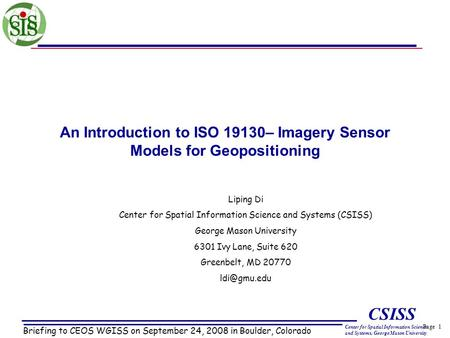 Page 1 CSISS Center for Spatial Information Science and Systems, George Mason University An Introduction to ISO 19130– Imagery Sensor Models for Geopositioning.