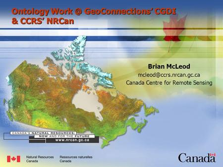 Canada Centre for Remote Sensing - ESS Ontology GeoConnections CGDI & CCRS NRCan Brian McLeod Canada Centre for Remote Sensing.