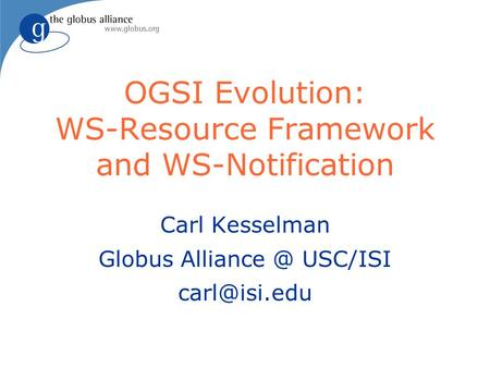 OGSI Evolution: WS-Resource Framework and WS-Notification Carl Kesselman Globus USC/ISI