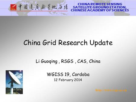 CHINA REMOTE SENSING SATELLITE GROUND STATION, CHINESE ACADEMY OF SCIENCES  China Grid Research Update Li Guoqing, RSGS, CAS, China.