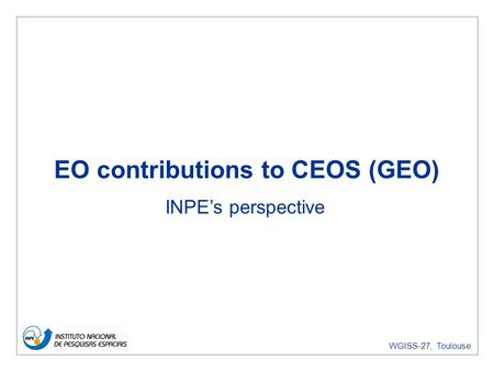 WGISS-27, Toulouse EO contributions to CEOS (GEO) INPEs perspective.