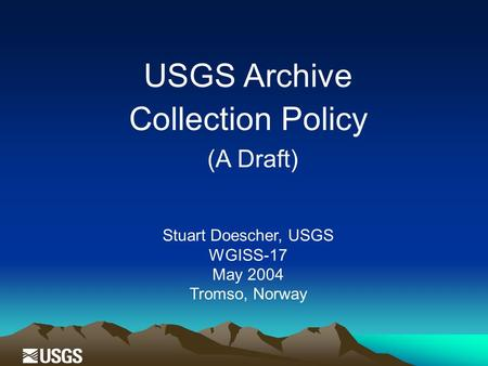 USGS Archive Collection Policy (A Draft) Stuart Doescher, USGS WGISS-17 May 2004 Tromso, Norway.