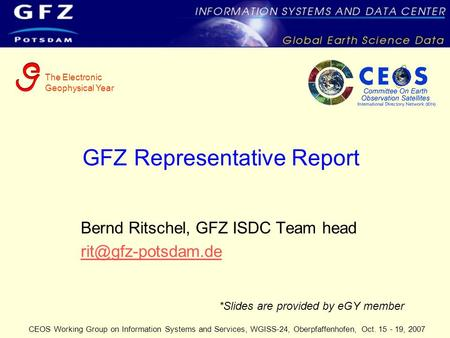 CEOS Working Group on Information Systems and Services, WGISS-24, Oberpfaffenhofen, Oct. 15 - 19, 2007 GFZ Representative Report Bernd Ritschel, GFZ ISDC.