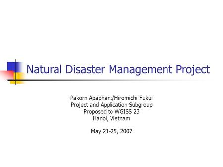 Natural Disaster Management Project Pakorn Apaphant/Hiromichi Fukui Project and Application Subgroup Proposed to WGISS 23 Hanoi, Vietnam May 21-25, 2007.