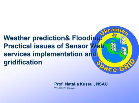 Weather prediction& Flooding: Practical issues of Sensor Web services implementation and gridification Prof. Natalia Kussul, NSAU WGISS-25, Sanya.
