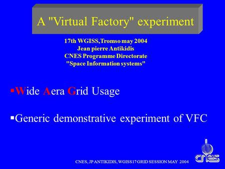 CNES, JP ANTIKIDIS, WGISS17 GRID SESSION MAY 2004 A Virtual Factory experiment Wide Aera Grid Usage Generic demonstrative experiment of VFC 17th WGISS,Tromso.