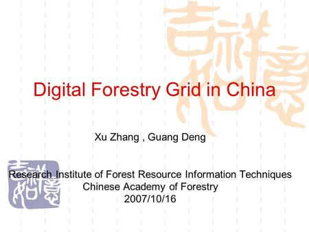 Digital Forestry Grid in China Xu Zhang, Guang Deng Research Institute of Forest Resource Information Techniques Chinese Academy of Forestry 2007/10/16.