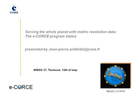 1 Serving the whole planet with metric resolution data: The e-CORCE program status presented by WGISS 27, Toulouse, 12th.