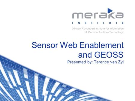 Sensor Web Enablement and GEOSS Presented by: Terence van Zyl.