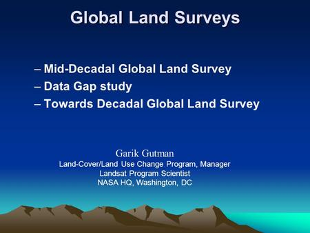 –Mid-Decadal Global Land Survey –Data Gap study –Towards Decadal Global Land Survey Garik Gutman Land-Cover/Land Use Change Program, Manager Landsat Program.
