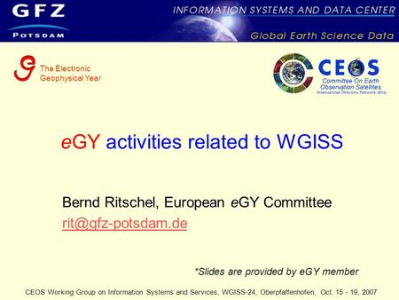 The Electronic Geophysical Year CEOS Working Group on Information Systems and Services, WGISS-24, Oberpfaffenhofen, Oct. 15 - 19, 2007 eGY activities related.