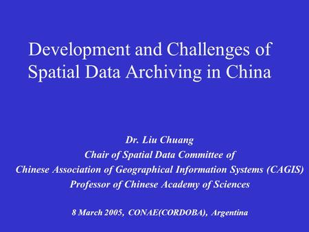 Development and Challenges of Spatial Data Archiving in China Dr. Liu Chuang Chair of Spatial Data Committee of Chinese Association of Geographical Information.