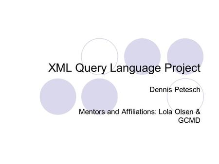 XML Query Language Project Dennis Petesch Mentors and Affiliations: Lola Olsen & GCMD.