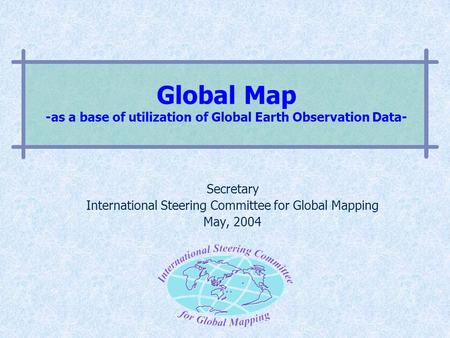 Global Map -as a base of utilization of Global Earth Observation Data- Secretary International Steering Committee for Global Mapping May, 2004.