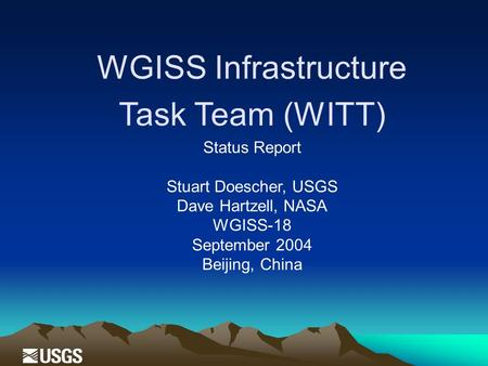 WGISS Infrastructure Task Team (WITT) Status Report Stuart Doescher, USGS Dave Hartzell, NASA WGISS-18 September 2004 Beijing, China.