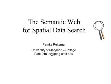 The Semantic Web for Spatial Data Search Femke Reitsma University of Maryland – College Park