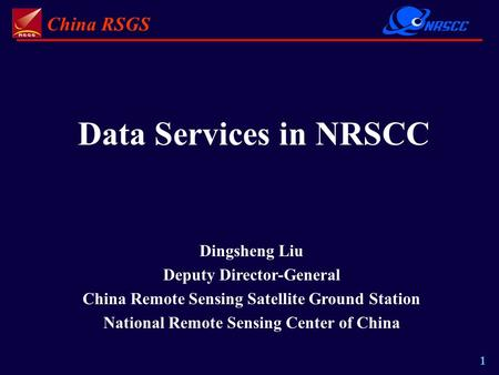 China RSGS 1 Data Services in NRSCC Dingsheng Liu Deputy Director-General China Remote Sensing Satellite Ground Station National Remote Sensing Center.