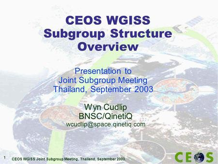CEOS WGISS Joint Subgroup Meeting, Thailand, September 2003. 1 CEOS WGISS Subgroup Structure Overview Wyn Cudlip BNSC/QinetiQ