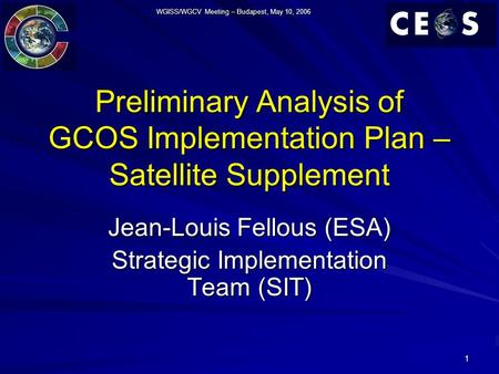 WGISS/WGCV Meeting – Budapest, May 10, 2006 1 Preliminary Analysis of GCOS Implementation Plan – Satellite Supplement Jean-Louis Fellous (ESA) Strategic.