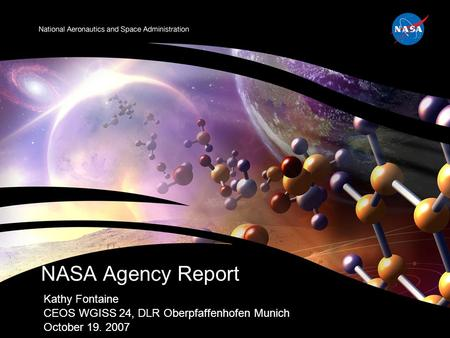 Kathy Fontaine CEOS WGISS 24, DLR Oberpfaffenhofen Munich October 19. 2007 NASA Agency Report.