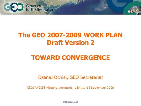 © GEO Secretariat The GEO 2007-2009 WORK PLAN Draft Version 2 TOWARD CONVERGENCE Osamu Ochiai, GEO Secretariat CEOS/WGISS Meeting, Annapolis, USA, 11-15.