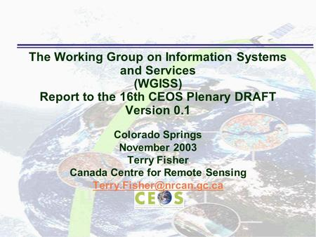 The Working Group on Information Systems and Services (WGISS) Report to the 16th CEOS Plenary DRAFT Version 0.1 Colorado Springs November 2003 Terry Fisher.
