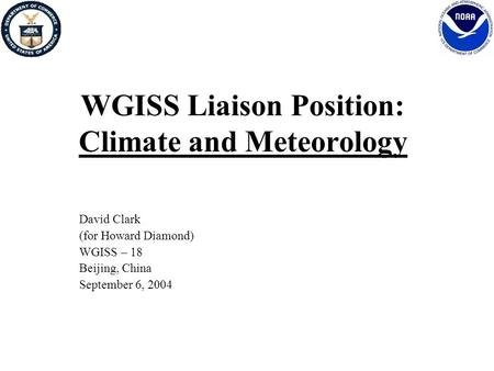 WGISS Liaison Position: Climate and Meteorology David Clark (for Howard Diamond) WGISS – 18 Beijing, China September 6, 2004.
