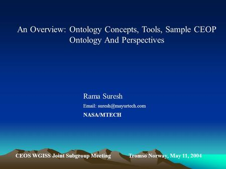 An Overview: Ontology Concepts, Tools, Sample CEOP Ontology And Perspectives Rama Suresh   NASA/MTECH CEOS WGISS Joint Subgroup.