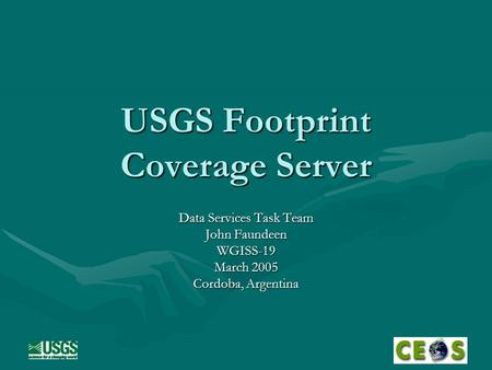USGS Footprint Coverage Server Data Services Task Team John Faundeen WGISS-19 March 2005 Cordoba, Argentina.