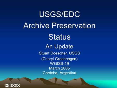 USGS/EDC Archive Preservation Status An Update Stuart Doescher, USGS (Cheryl Greenhagen) WGISS-19 March 2005 Cordoba, Argentina.
