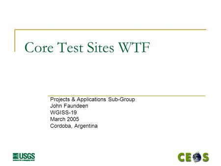 Core Test Sites WTF Projects & Applications Sub-Group John Faundeen WGISS-19 March 2005 Cordoba, Argentina.
