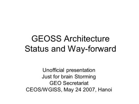 GEOSS Architecture Status and Way-forward Unofficial presentation Just for brain Storming GEO Secretariat CEOS/WGISS, May 24 2007, Hanoi.