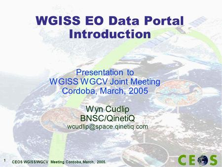 CEOS WGISS/WGCV Meeting Cordoba, March, 2005. 1 WGISS EO Data Portal Introduction Wyn Cudlip BNSC/QinetiQ Presentation to WGISS.