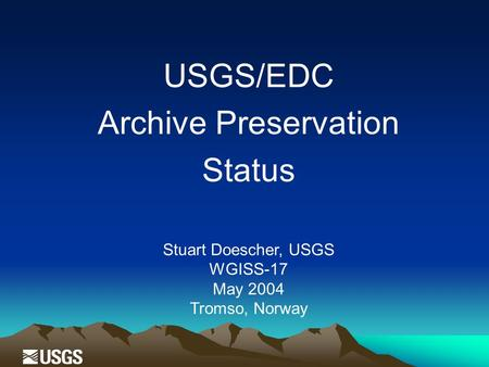 USGS/EDC Archive Preservation Status Stuart Doescher, USGS WGISS-17 May 2004 Tromso, Norway.