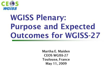 WGISS WGISS Plenary: Purpose and Expected Outcomes for WGISS-27 Martha E. Maiden CEOS WGISS-27 Toulouse, France May 11, 2009.