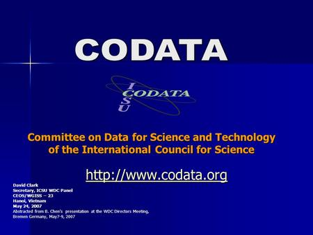 Committee on Data for Science and Technology of the International Council for Science  David Clark Secretary, ICSU WDC Panel CEOS/WGISS.