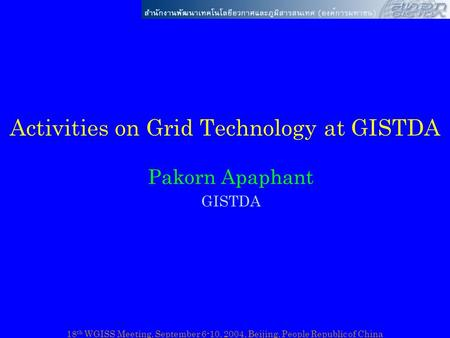 18 th WGISS Meeting, September 6-10, 2004, Beijing, People Republic of China Activities on Grid Technology at GISTDA Pakorn Apaphant GISTDA.