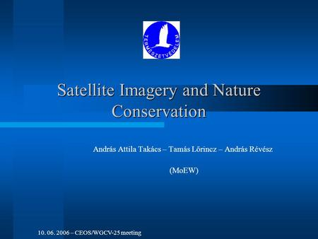 Satellite Imagery and Nature Conservation András Attila Takács – Tamás Lőrincz – András Révész (MoEW) 10. 06. 2006 – CEOS/WGCV-25 meeting.